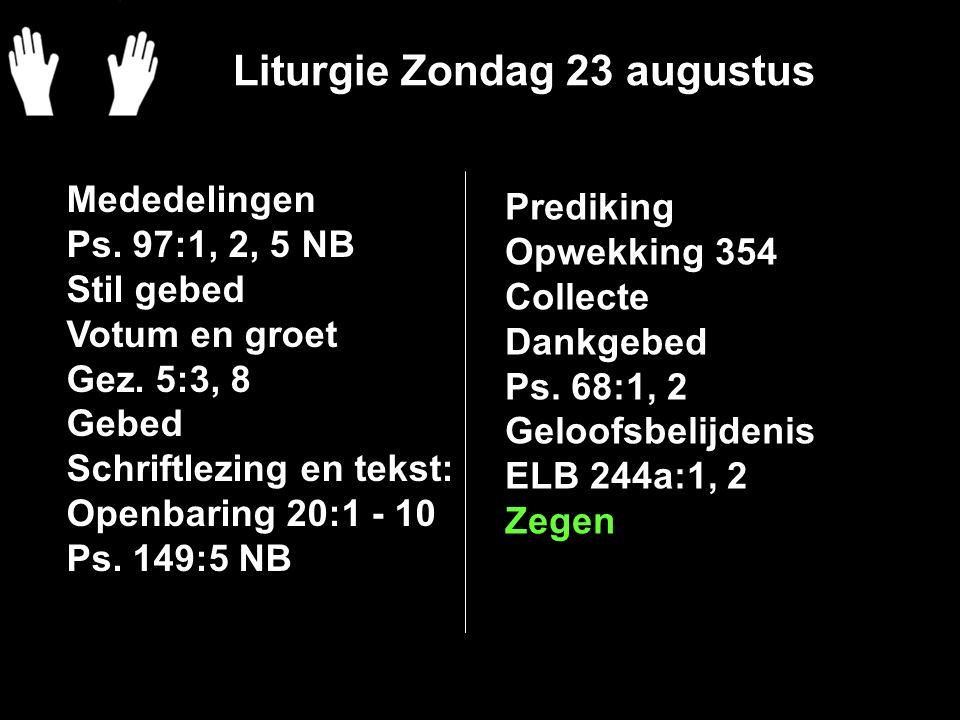 Liturgie Zondag 23 augustus Mededelingen Ps. 97:1, 2, 5 NB Stil gebed Votum en groet Gez. 5:3, 8 Gebed Schriftlezing en tekst: Openbaring 20:1 - 10 Ps