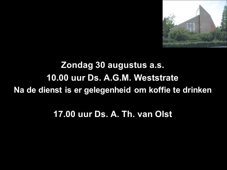 Zondag 30 augustus a.s. 10.00 uur Ds. A.G.M. Weststrate Na de dienst is er gelegenheid om koffie te drinken 17.00 uur Ds. A. Th. van Olst