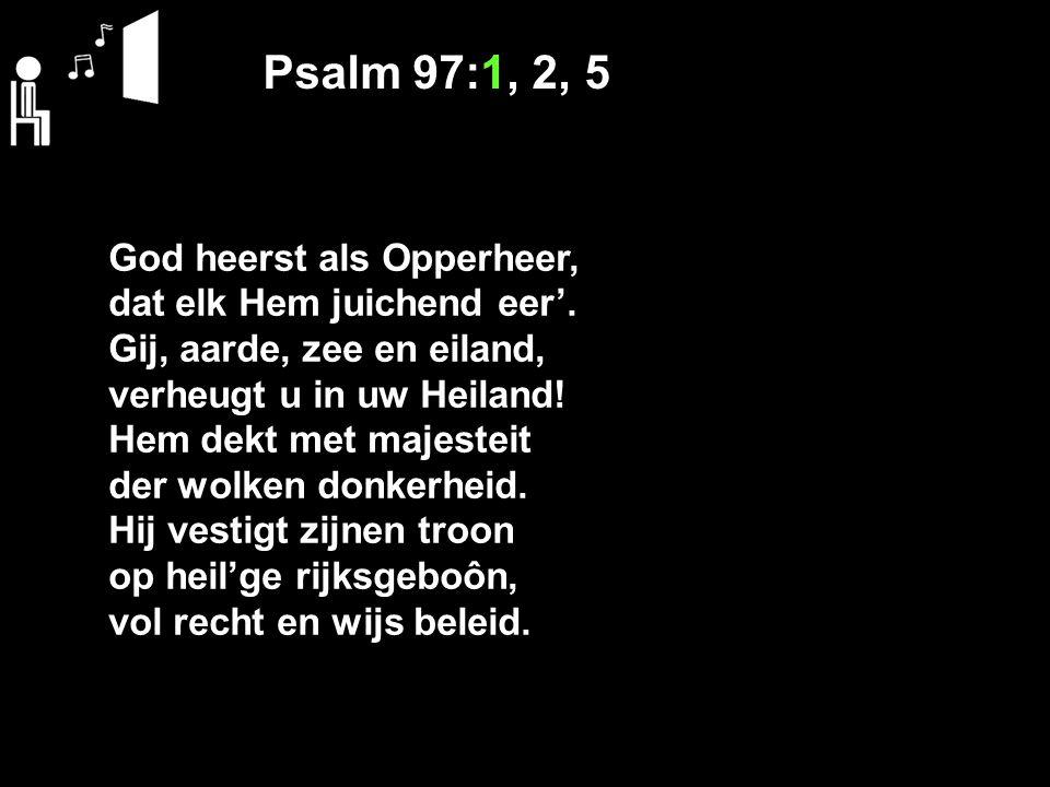 Psalm 97:1, 2, 5 God heerst als Opperheer, dat elk Hem juichend eer'. Gij, aarde, zee en eiland, verheugt u in uw Heiland! Hem dekt met majesteit der