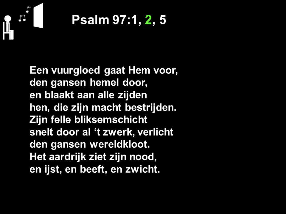 Psalm 97:1, 2, 5 Gans Sion was verheugd, en juicht', o HEER, van vreugd met Juda's docht'renscharen, wanneer 't de blijde maren uws oordeels had gehoord: want Gij heerst ongestoord en toont uw macht alom, ver boven 't godendom, 't welk siddert voor uw woord.