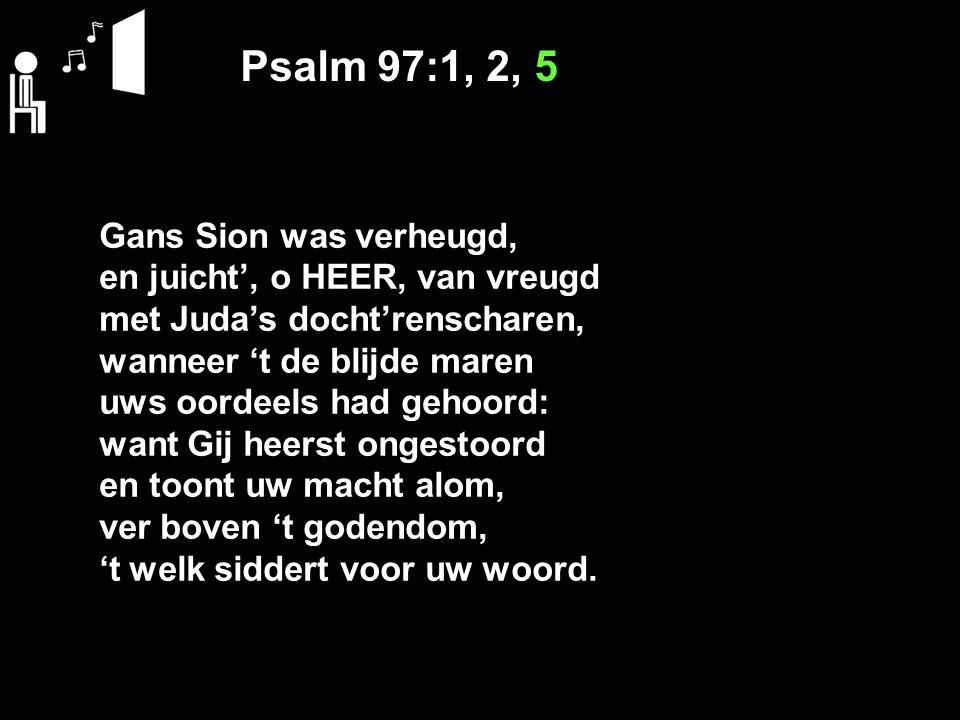 Psalm 97:1, 2, 5 Gans Sion was verheugd, en juicht', o HEER, van vreugd met Juda's docht'renscharen, wanneer 't de blijde maren uws oordeels had gehoo