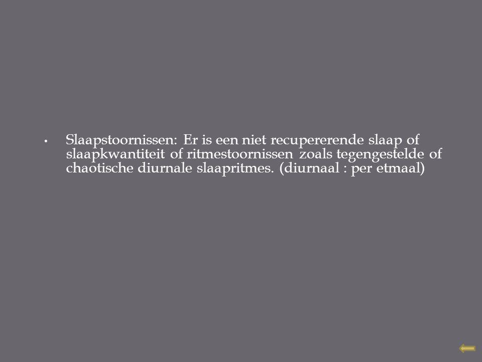 Slaapstoornissen: Er is een niet recupererende slaap of slaapkwantiteit of ritmestoornissen zoals tegengestelde of chaotische diurnale slaapritmes. (d