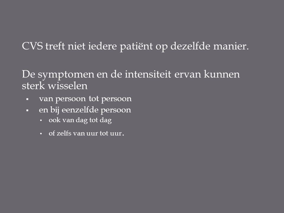 CVS treft niet iedere patiënt op dezelfde manier. De symptomen en de intensiteit ervan kunnen sterk wisselen  van persoon tot persoon  en bij eenzel