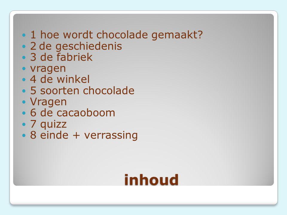 inhoud inhoud 1 hoe wordt chocolade gemaakt? 2 de geschiedenis 3 de fabriek vragen 4 de winkel 5 soorten chocolade Vragen 6 de cacaoboom 7 quizz 8 ein