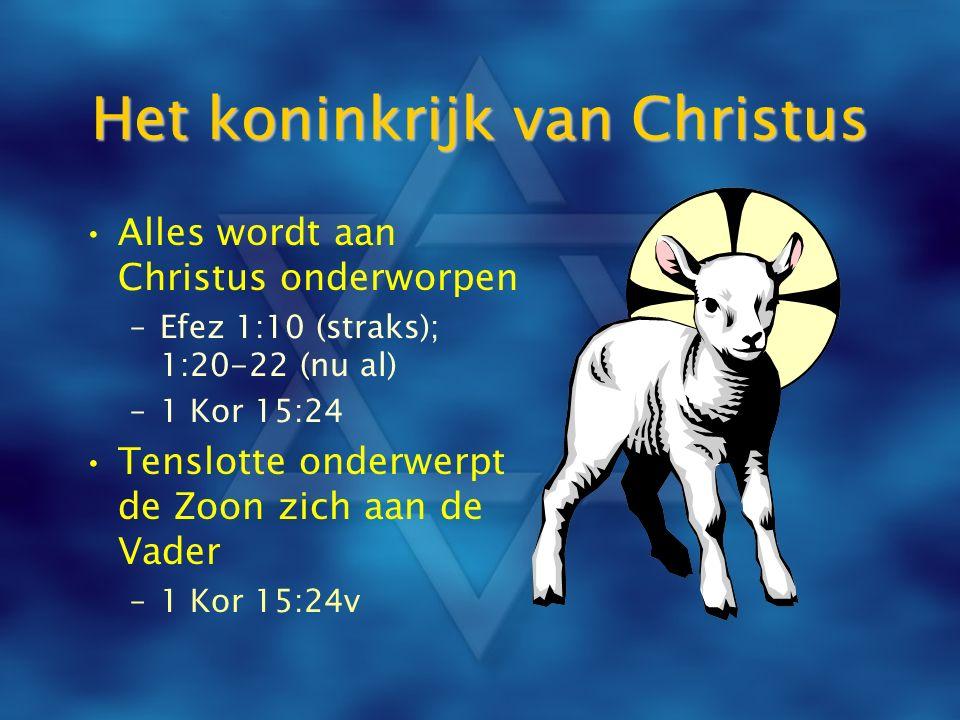 Het koninkrijk van Christus Alles wordt aan Christus onderworpen –Efez 1:10 (straks); 1:20-22 (nu al) –1 Kor 15:24 Tenslotte onderwerpt de Zoon zich a