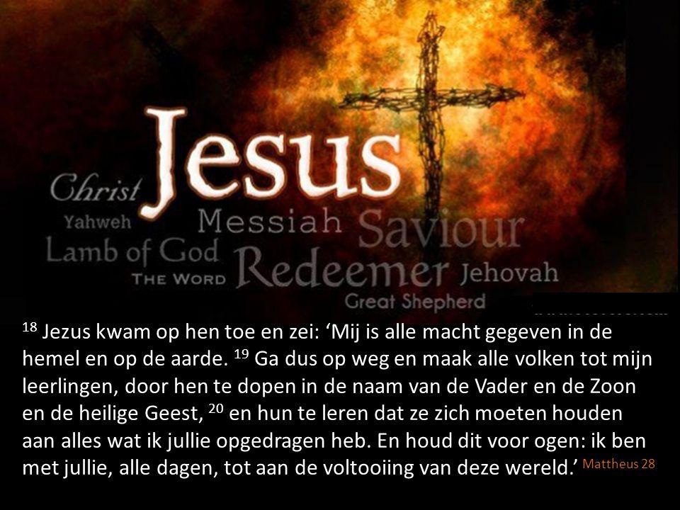 18 Jezus kwam op hen toe en zei: 'Mij is alle macht gegeven in de hemel en op de aarde. 19 Ga dus op weg en maak alle volken tot mijn leerlingen, door