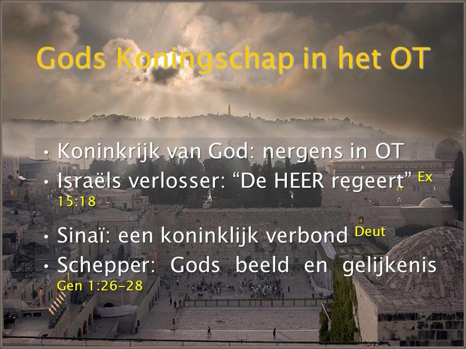 Gods Koningschap in het OT KoninkrijkKoninkrijk van God: nergens in OT IsraëlsIsraëls verlosser: De HEER regeert Ex 15:18 Sinaï:Sinaï: een koninklijk verbond Deut Schepper:Schepper: Gods beeld en gelijkenis Gen 1:26-28