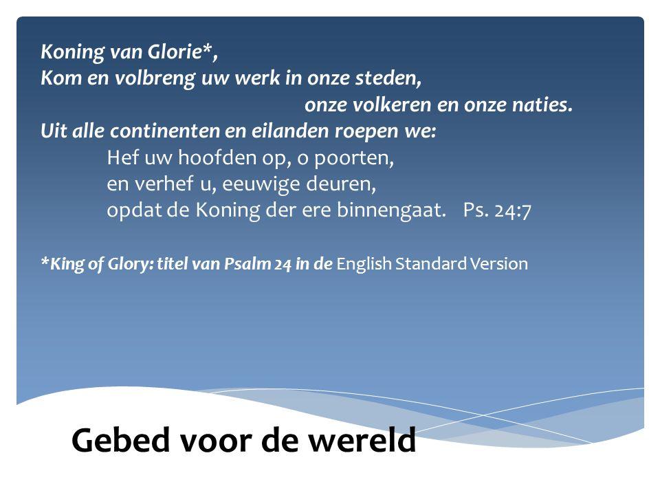 *King of Glory: titel van Psalm 24 in de English Standard Version Gebed voor de wereld Koning van Glorie*, Kom en volbreng uw werk in onze steden, onze volkeren en onze naties.