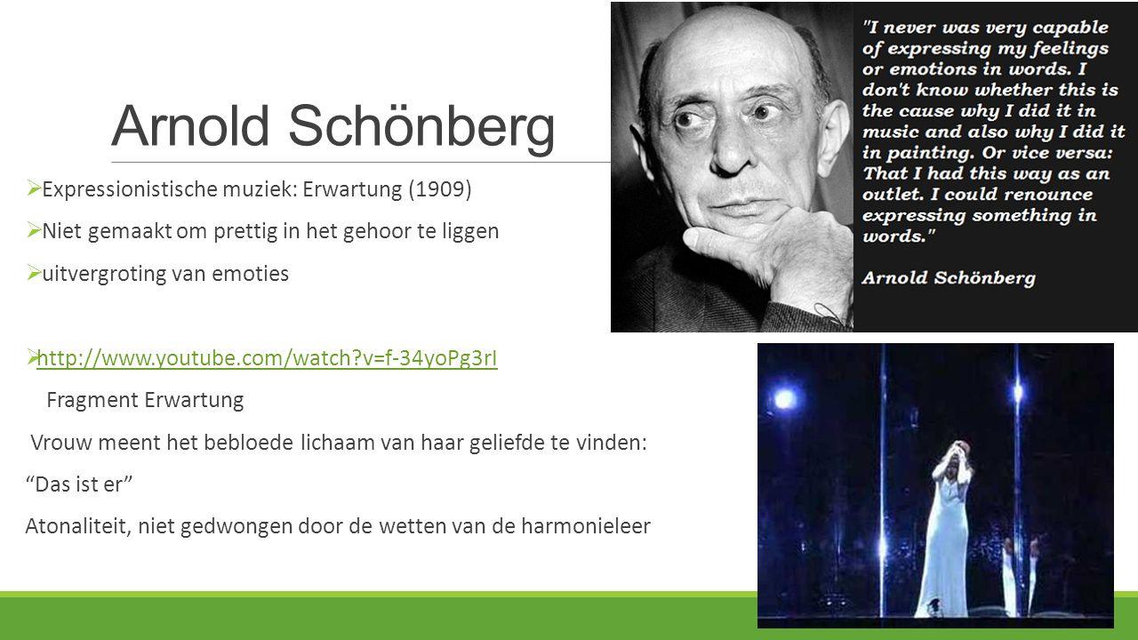 Arnold Schönberg  Expressionistische muziek: Erwartung (1909)  Niet gemaakt om prettig in het gehoor te liggen  uitvergroting van emoties  http://www.youtube.com/watch?v=f-34yoPg3rI http://www.youtube.com/watch?v=f-34yoPg3rI Fragment Erwartung Vrouw meent het bebloede lichaam van haar geliefde te vinden: Das ist er Atonaliteit, niet gedwongen door de wetten van de harmonieleer