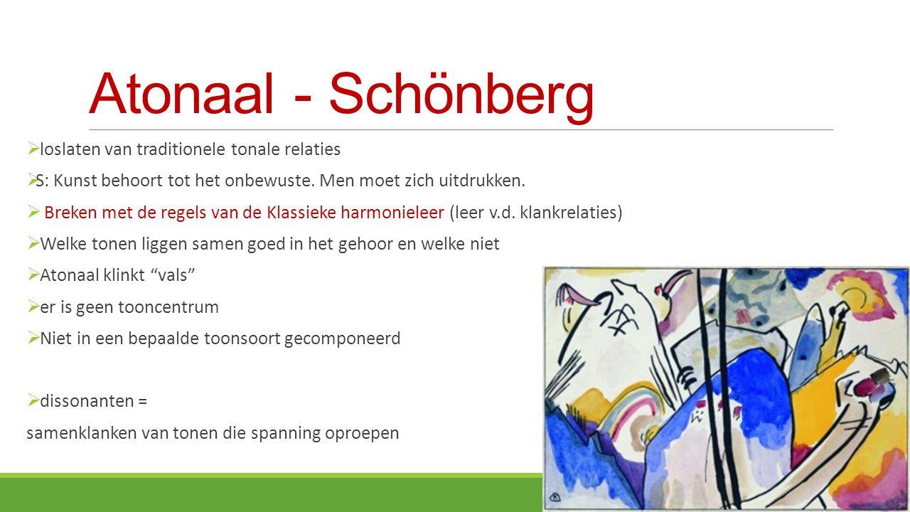Atonaal - Schönberg  loslaten van traditionele tonale relaties  S: Kunst behoort tot het onbewuste.