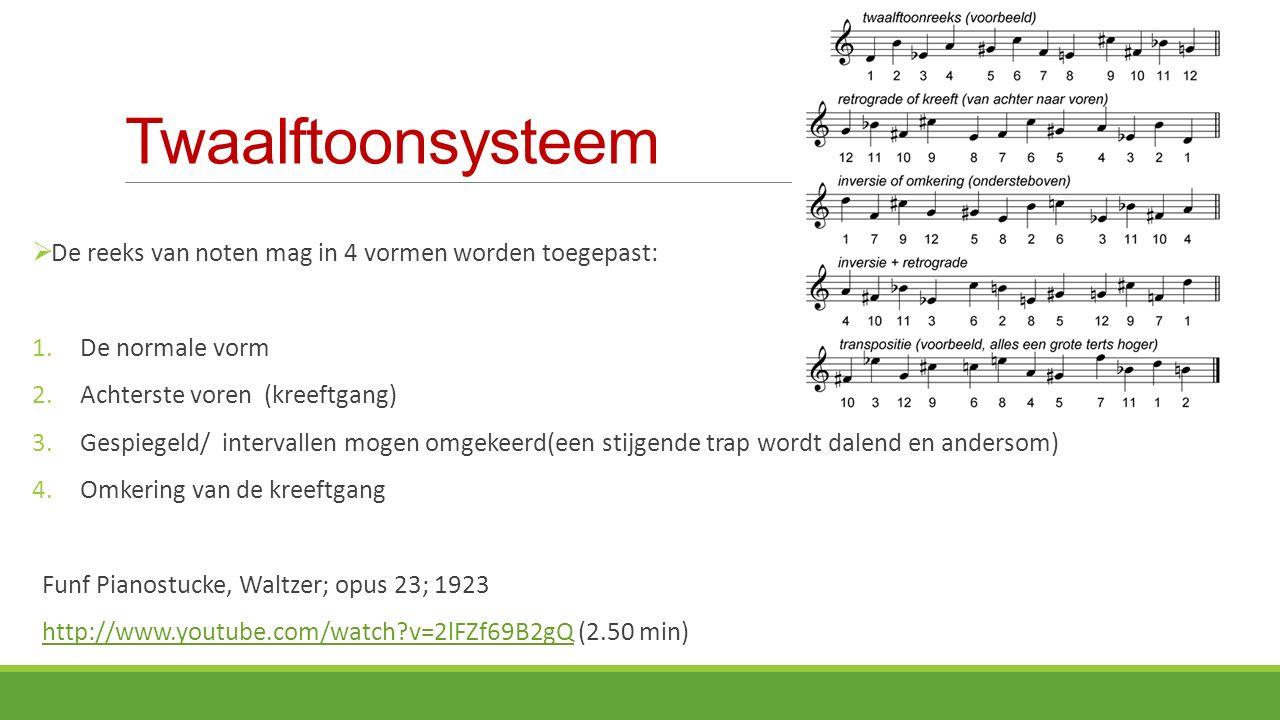 Twaalftoonsysteem  De reeks van noten mag in 4 vormen worden toegepast: 1.De normale vorm 2.Achterste voren (kreeftgang) 3.Gespiegeld/ intervallen mogen omgekeerd(een stijgende trap wordt dalend en andersom) 4.Omkering van de kreeftgang Funf Pianostucke, Waltzer; opus 23; 1923 http://www.youtube.com/watch?v=2lFZf69B2gQ (2.50 min)http://www.youtube.com/watch?v=2lFZf69B2gQ