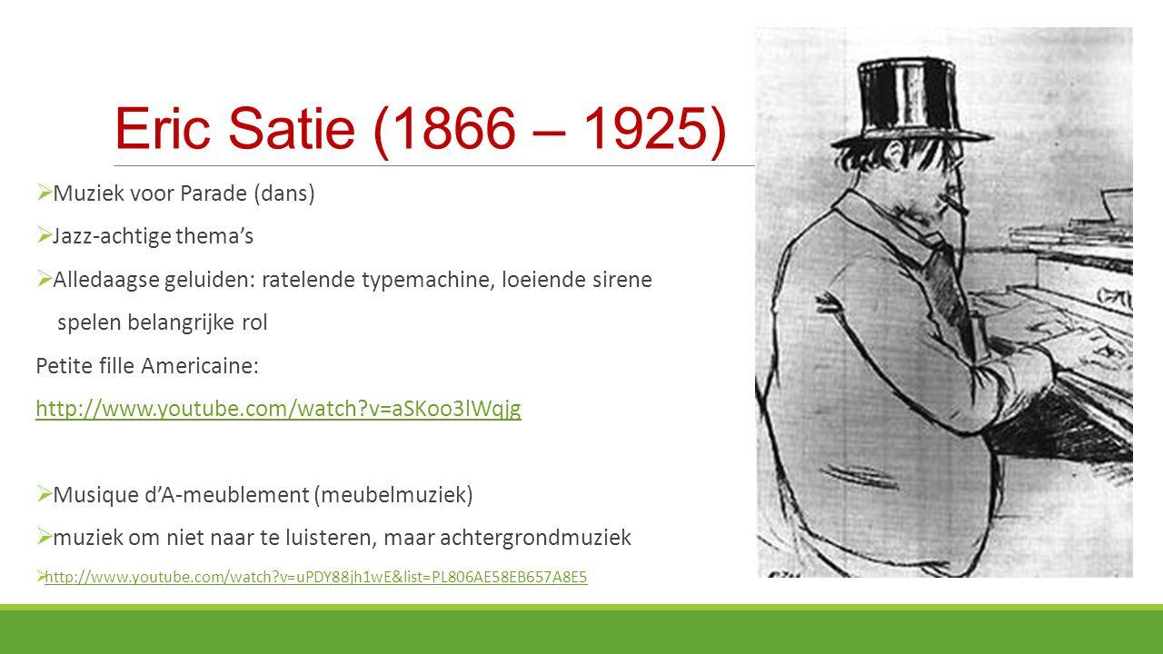 Eric Satie (1866 – 1925)  Muziek voor Parade (dans)  Jazz-achtige thema's  Alledaagse geluiden: ratelende typemachine, loeiende sirene spelen belangrijke rol Petite fille Americaine: http://www.youtube.com/watch?v=aSKoo3lWqjg  Musique d'A-meublement (meubelmuziek)  muziek om niet naar te luisteren, maar achtergrondmuziek  http://www.youtube.com/watch?v=uPDY88jh1wE&list=PL806AE58EB657A8E5 http://www.youtube.com/watch?v=uPDY88jh1wE&list=PL806AE58EB657A8E5