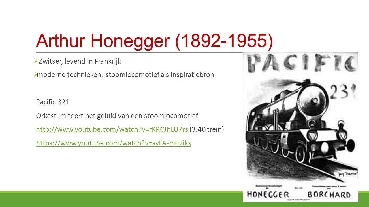 Arthur Honegger (1892-1955)  Zwitser, levend in Frankrijk  moderne technieken, stoomlocomotief als inspiratiebron Pacific 321 Orkest imiteert het geluid van een stoomlocomotief http://www.youtube.com/watch?v=rKRCJhLU7rs (3.40 trein)http://www.youtube.com/watch?v=rKRCJhLU7rs https://www.youtube.com/watch?v=svFA-m62iks