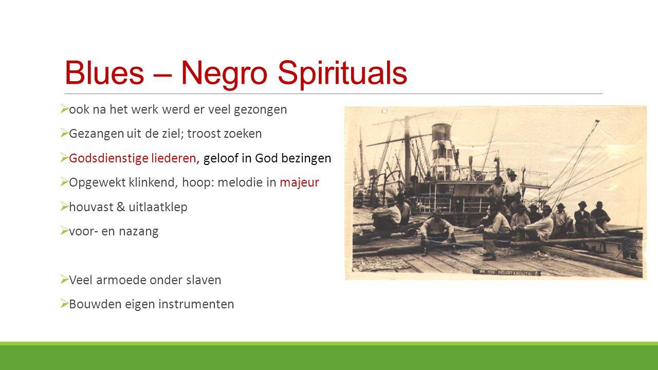 Blues – Negro Spirituals  ook na het werk werd er veel gezongen  Gezangen uit de ziel; troost zoeken  Godsdienstige liederen, geloof in God bezingen  Opgewekt klinkend, hoop: melodie in majeur  houvast & uitlaatklep  voor- en nazang  Veel armoede onder slaven  Bouwden eigen instrumenten