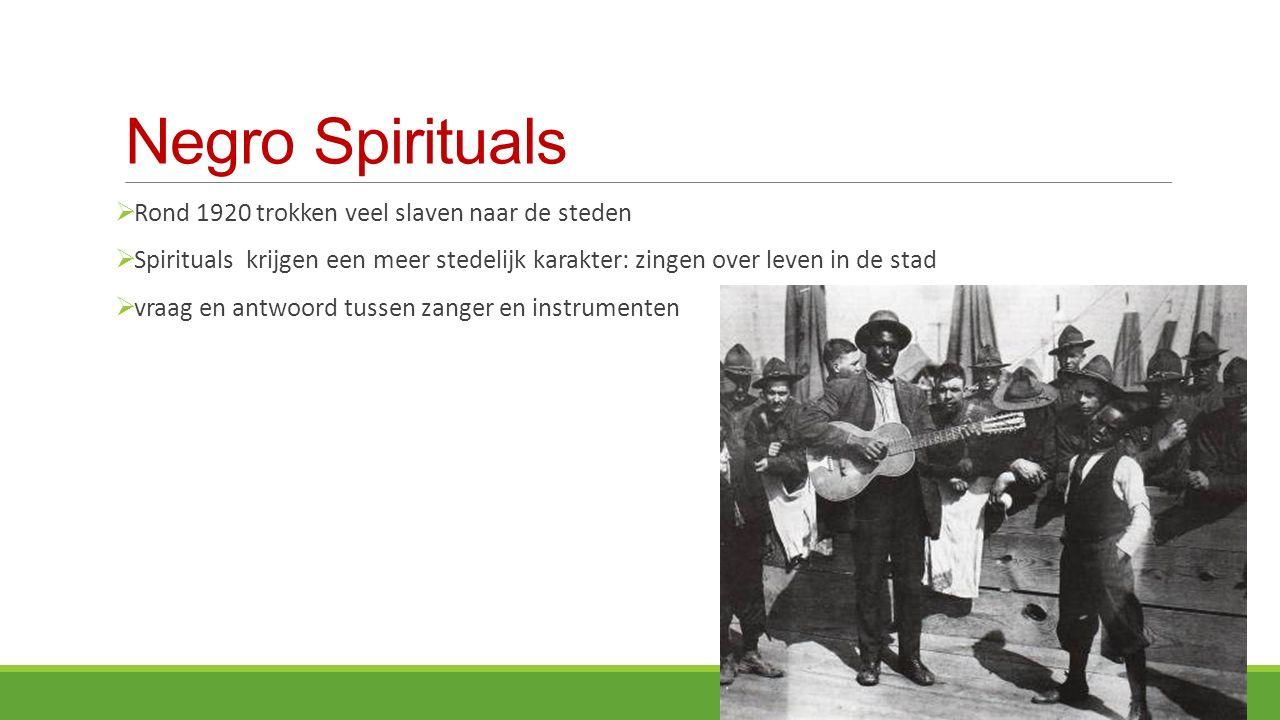 Negro Spirituals  Rond 1920 trokken veel slaven naar de steden  Spirituals krijgen een meer stedelijk karakter: zingen over leven in de stad  vraag en antwoord tussen zanger en instrumenten