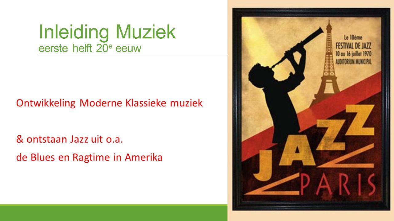 Inleiding Muziek eerste helft 20 e eeuw Ontwikkeling Moderne Klassieke muziek & ontstaan Jazz uit o.a.