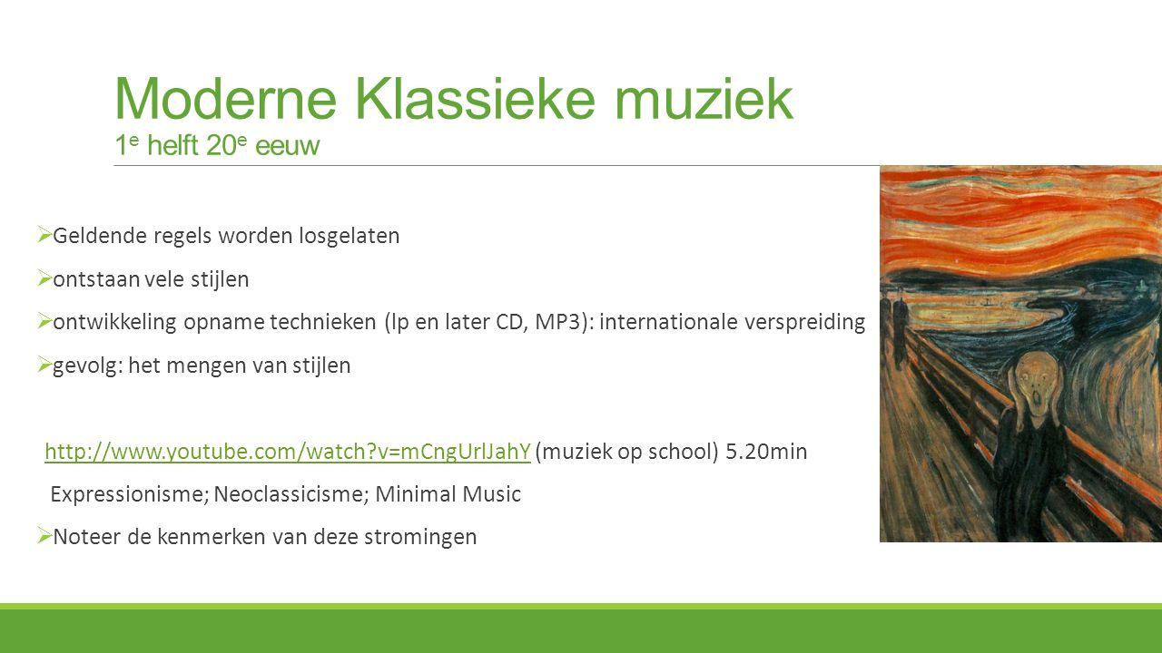Moderne Klassieke muziek 1 e helft 20 e eeuw  Geldende regels worden losgelaten  ontstaan vele stijlen  ontwikkeling opname technieken (lp en later CD, MP3): internationale verspreiding  gevolg: het mengen van stijlen http://www.youtube.com/watch?v=mCngUrlJahY (muziek op school) 5.20minhttp://www.youtube.com/watch?v=mCngUrlJahY Expressionisme; Neoclassicisme; Minimal Music  Noteer de kenmerken van deze stromingen