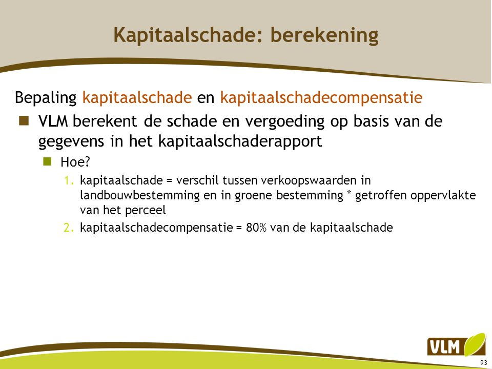 93 Kapitaalschade: berekening Bepaling kapitaalschade en kapitaalschadecompensatie VLM berekent de schade en vergoeding op basis van de gegevens in he