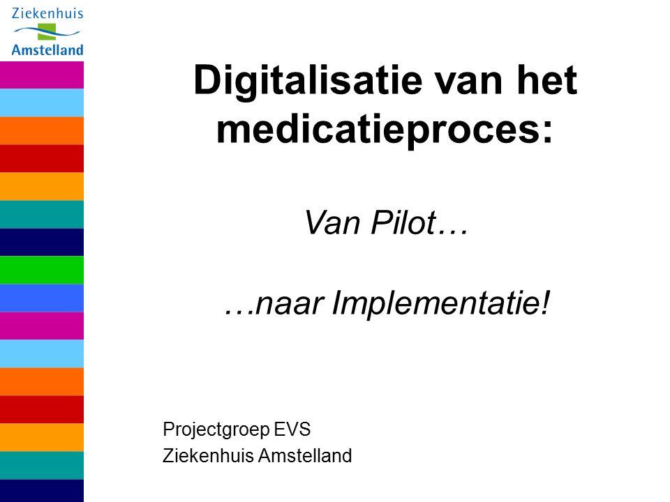 Projectgroep EVS Ziekenhuis Amstelland Digitalisatie van het medicatieproces: Van Pilot… …naar Implementatie!
