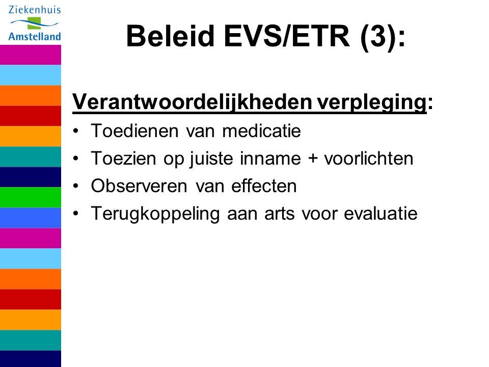 Beleid EVS/ETR (3): Verantwoordelijkheden verpleging: Toedienen van medicatie Toezien op juiste inname + voorlichten Observeren van effecten Terugkoppeling aan arts voor evaluatie