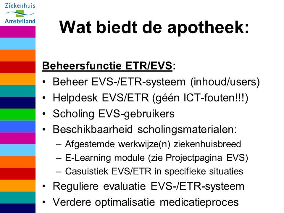 Wat biedt de apotheek: Beheersfunctie ETR/EVS: Beheer EVS-/ETR-systeem (inhoud/users) Helpdesk EVS/ETR (géén ICT-fouten!!!) Scholing EVS-gebruikers Beschikbaarheid scholingsmaterialen: –Afgestemde werkwijze(n) ziekenhuisbreed –E-Learning module (zie Projectpagina EVS) –Casuistiek EVS/ETR in specifieke situaties Reguliere evaluatie EVS-/ETR-systeem Verdere optimalisatie medicatieproces