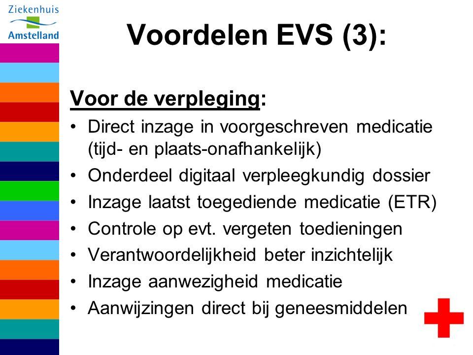 Voordelen EVS (3): Voor de verpleging: Direct inzage in voorgeschreven medicatie (tijd- en plaats-onafhankelijk) Onderdeel digitaal verpleegkundig dossier Inzage laatst toegediende medicatie (ETR) Controle op evt.