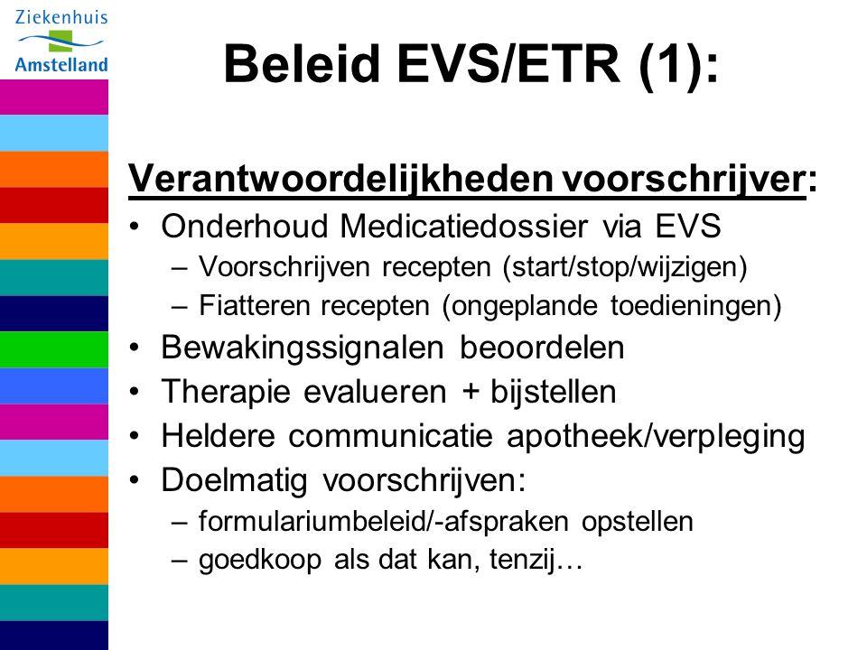 Beleid EVS/ETR (1): Verantwoordelijkheden voorschrijver: Onderhoud Medicatiedossier via EVS –Voorschrijven recepten (start/stop/wijzigen) –Fiatteren recepten (ongeplande toedieningen) Bewakingssignalen beoordelen Therapie evalueren + bijstellen Heldere communicatie apotheek/verpleging Doelmatig voorschrijven: –formulariumbeleid/-afspraken opstellen –goedkoop als dat kan, tenzij…
