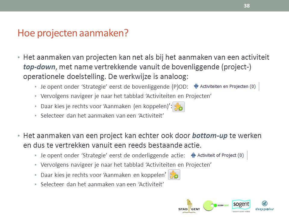 Hoe projecten aanmaken? 38 Het aanmaken van projecten kan net als bij het aanmaken van een activiteit top-down, met name vertrekkende vanuit de bovenl
