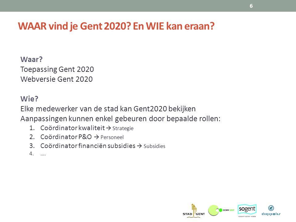 WAAR vind je Gent 2020? En WIE kan eraan? 6 Waar? Toepassing Gent 2020 Webversie Gent 2020 Wie? Elke medewerker van de stad kan Gent2020 bekijken Aanp