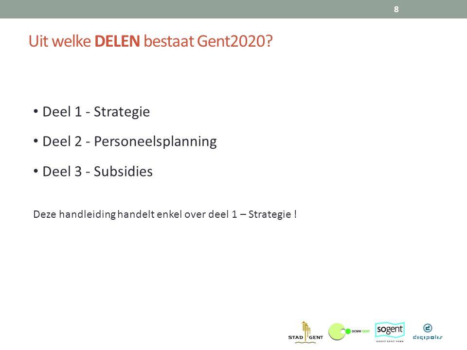 Uit welke DELEN bestaat Gent2020? 8 Deel 1 - Strategie Deel 2 - Personeelsplanning Deel 3 - Subsidies Deze handleiding handelt enkel over deel 1 – Str