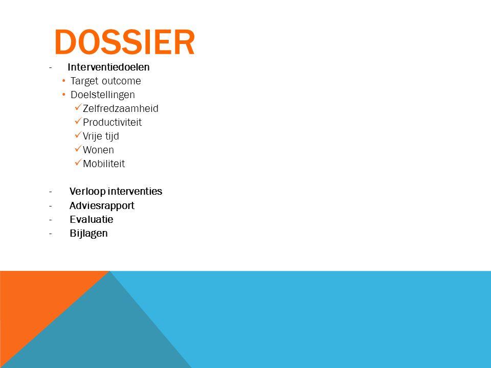 DOSSIER -Interventiedoelen Target outcome Doelstellingen Zelfredzaamheid Productiviteit Vrije tijd Wonen Mobiliteit - Verloop interventies - Adviesrap