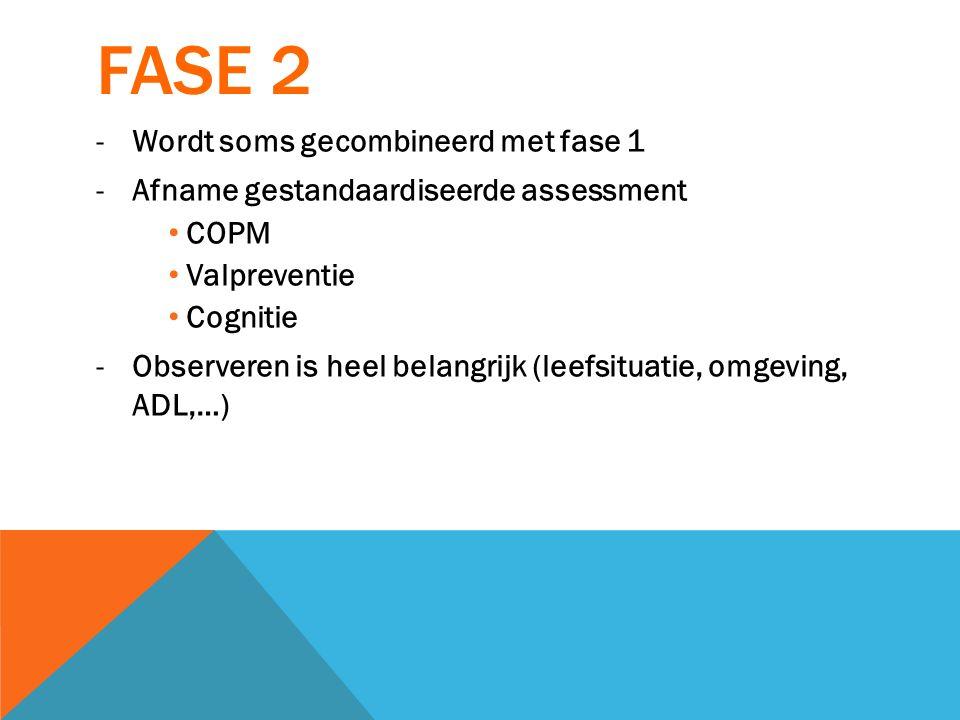 FASE 2 -Wordt soms gecombineerd met fase 1 -Afname gestandaardiseerde assessment COPM Valpreventie Cognitie -Observeren is heel belangrijk (leefsituat