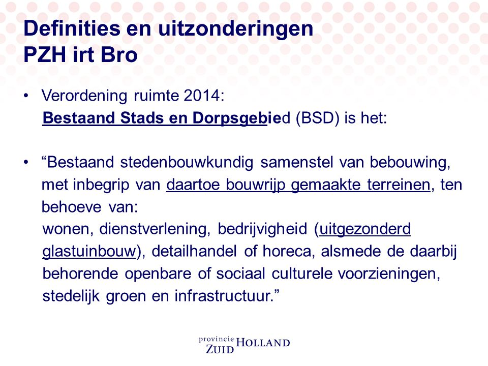 """Definities en uitzonderingen PZH irt Bro Verordening ruimte 2014: Bestaand Stads en Dorpsgebied (BSD) is het: """"Bestaand stedenbouwkundig samenstel van"""