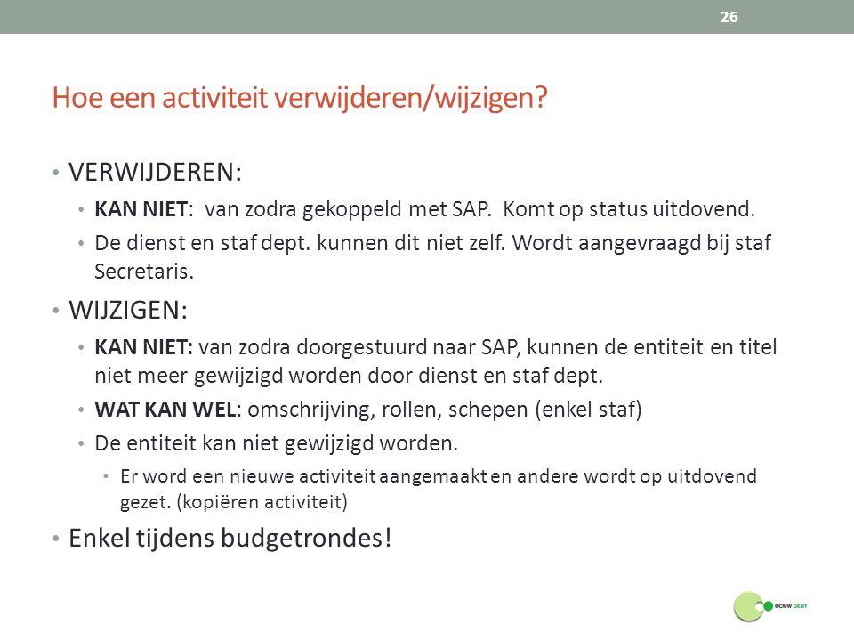 Hoe een activiteit verwijderen/wijzigen? VERWIJDEREN: KAN NIET: van zodra gekoppeld met SAP. Komt op status uitdovend. De dienst en staf dept. kunnen