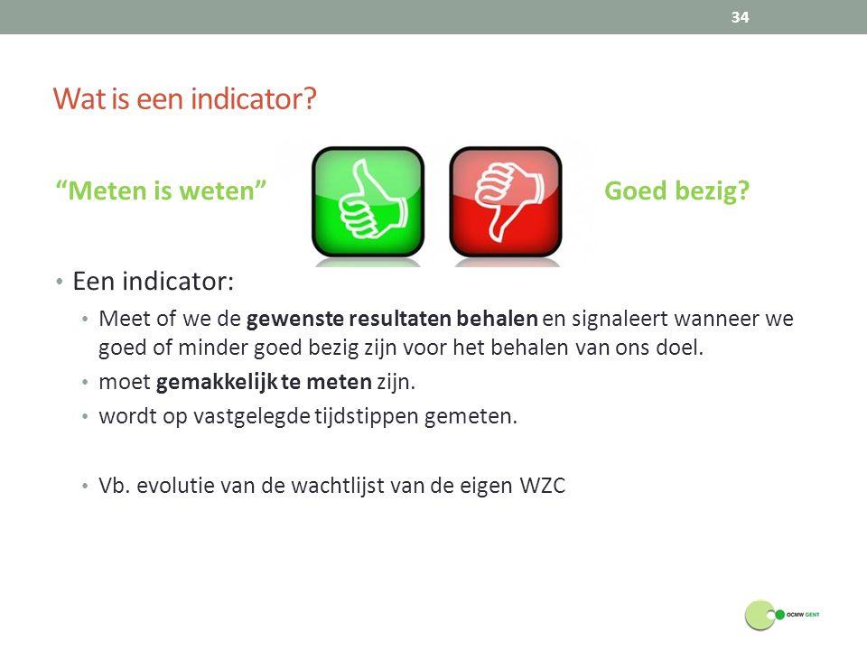 """Wat is een indicator? """"Meten is weten"""" g Goed bezig? Een indicator: Meet of we de gewenste resultaten behalen en signaleert wanneer we goed of minder"""
