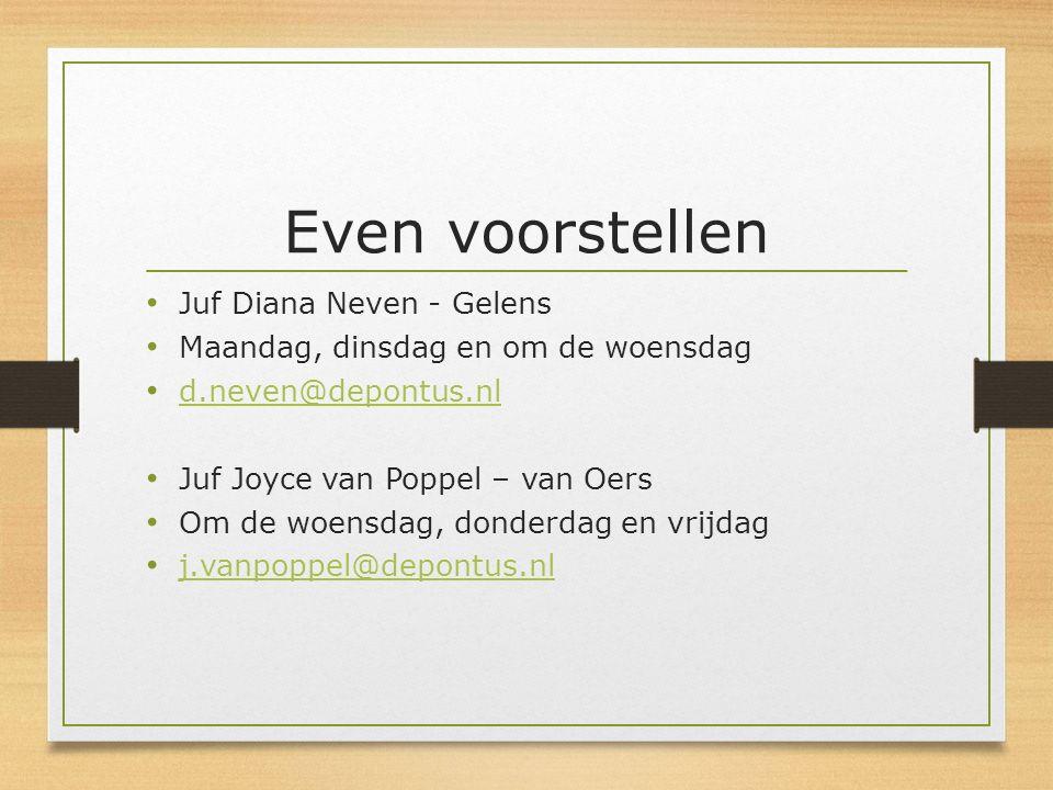 Even voorstellen Juf Diana Neven - Gelens Maandag, dinsdag en om de woensdag d.neven@depontus.nl Juf Joyce van Poppel – van Oers Om de woensdag, donde
