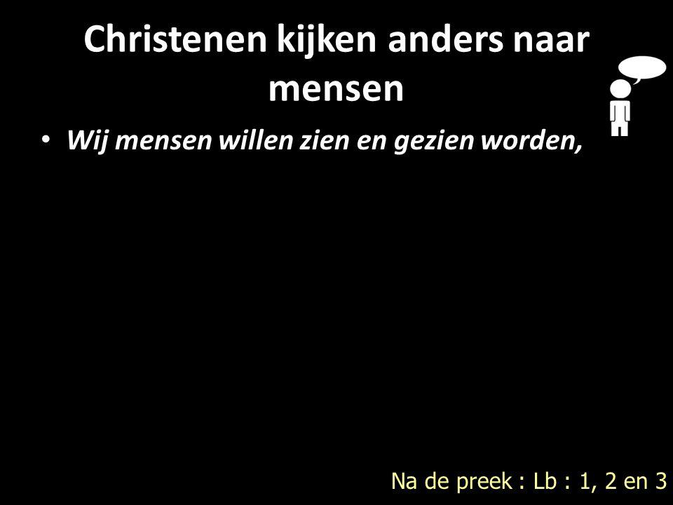 Christenen kijken anders naar mensen Wij mensen willen zien en gezien worden, Wij mensen willen zien en gezien worden, Na de preek : Lb : 1, 2 en 3