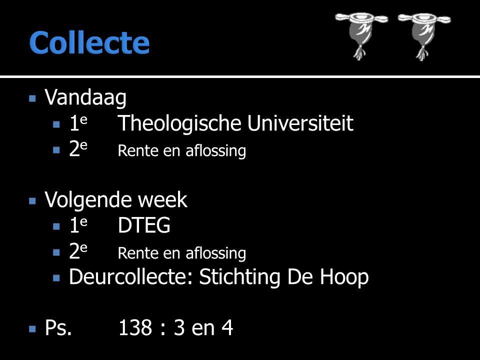  Vandaag  1 e Theologische Universiteit  2 e Rente en aflossing  Volgende week  1 e DTEG  2 e Rente en aflossing  Deurcollecte: Stichting De Hoop  Ps.138 : 3 en 4