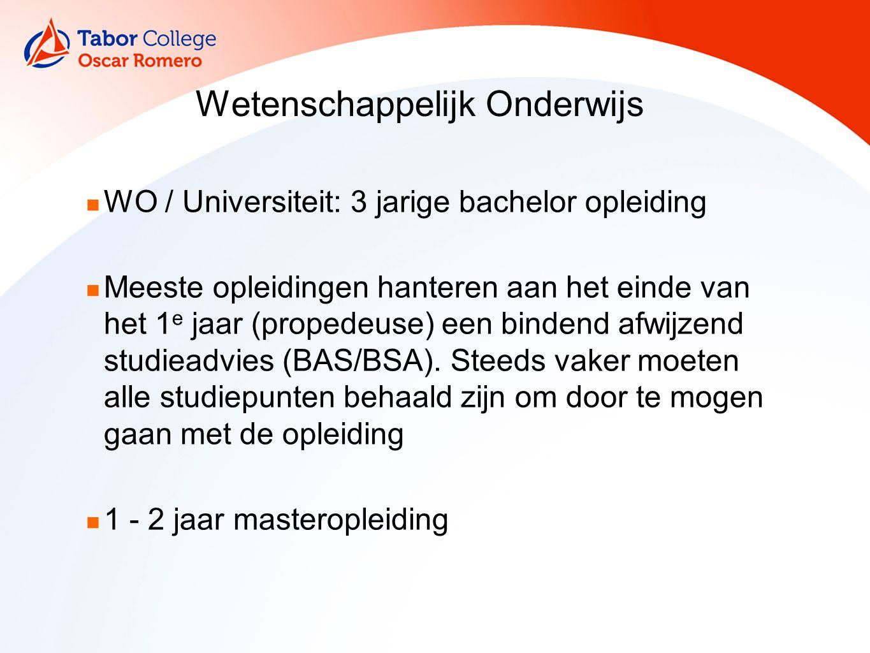 Wetenschappelijk Onderwijs WO / Universiteit: 3 jarige bachelor opleiding Meeste opleidingen hanteren aan het einde van het 1 e jaar (propedeuse) een bindend afwijzend studieadvies (BAS/BSA).
