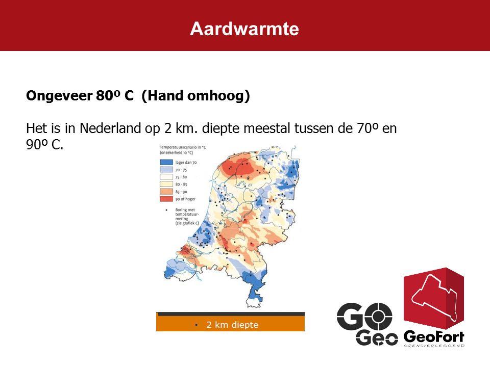 Aardwarmte Ongeveer 80º C (Hand omhoog) Het is in Nederland op 2 km. diepte meestal tussen de 70º en 90º C.