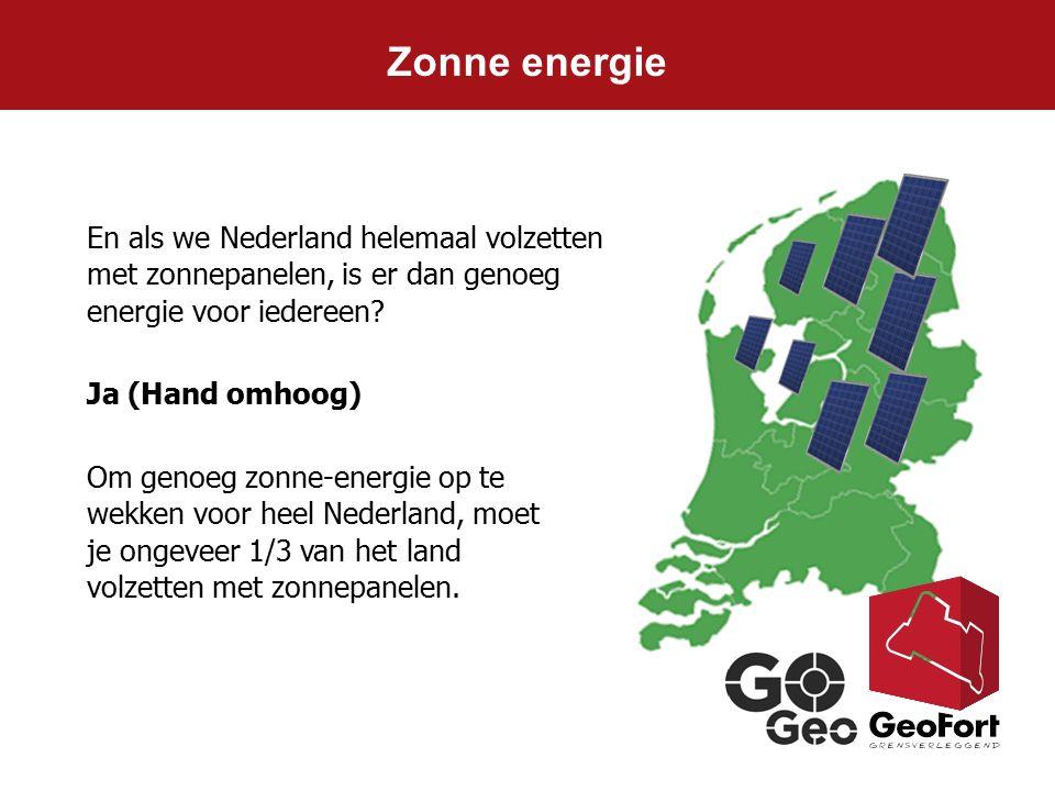 Zonne energie En als we Nederland helemaal volzetten met zonnepanelen, is er dan genoeg energie voor iedereen? Ja (Hand omhoog) Om genoeg zonne-energi