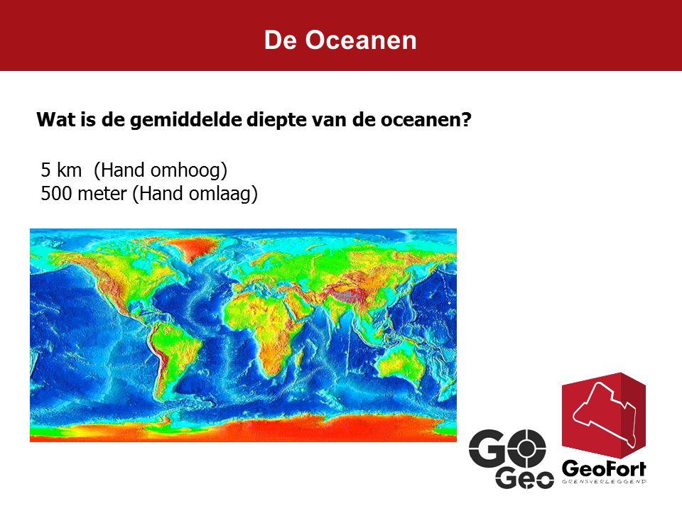 De Oceanen Wat is de gemiddelde diepte van de oceanen? 5 km (Hand omhoog) 500 meter (Hand omlaag)