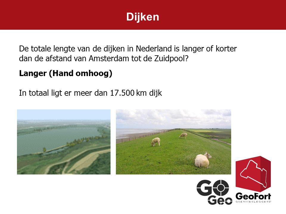 De totale lengte van de dijken in Nederland is langer of korter dan de afstand van Amsterdam tot de Zuidpool? Langer (Hand omhoog) In totaal ligt er m