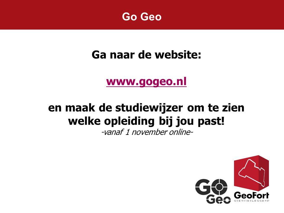 Go Geo Ga naar de website: www.gogeo.nl en maak de studiewijzer om te zien welke opleiding bij jou past! -vanaf 1 november online-
