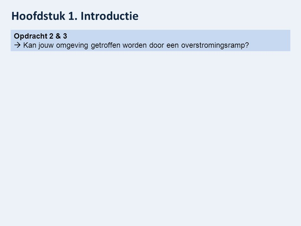 Hoofdstuk 1. Introductie Opdracht 2 & 3  Kan jouw omgeving getroffen worden door een overstromingsramp?
