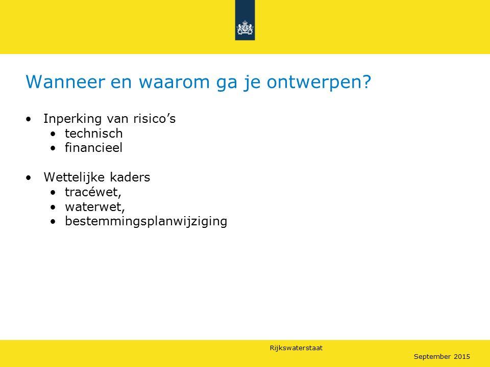 Rijkswaterstaat September 2015 Wanneer en waarom ga je ontwerpen? Inperking van risico's technisch financieel Wettelijke kaders tracéwet, waterwet, be