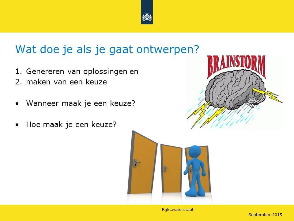 Rijkswaterstaat September 2015 Wat doe je als je gaat ontwerpen? 1.Genereren van oplossingen en 2.maken van een keuze Wanneer maak je een keuze? Hoe m