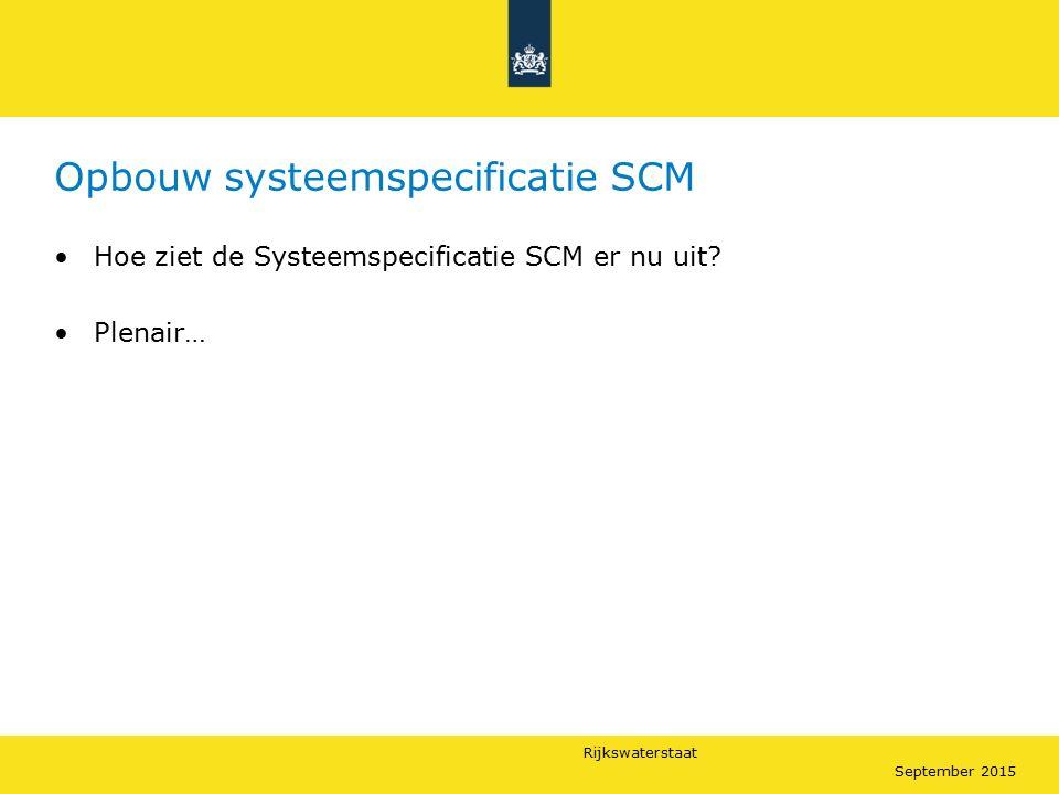 Rijkswaterstaat September 2015 Opbouw systeemspecificatie SCM Hoe ziet de Systeemspecificatie SCM er nu uit? Plenair…