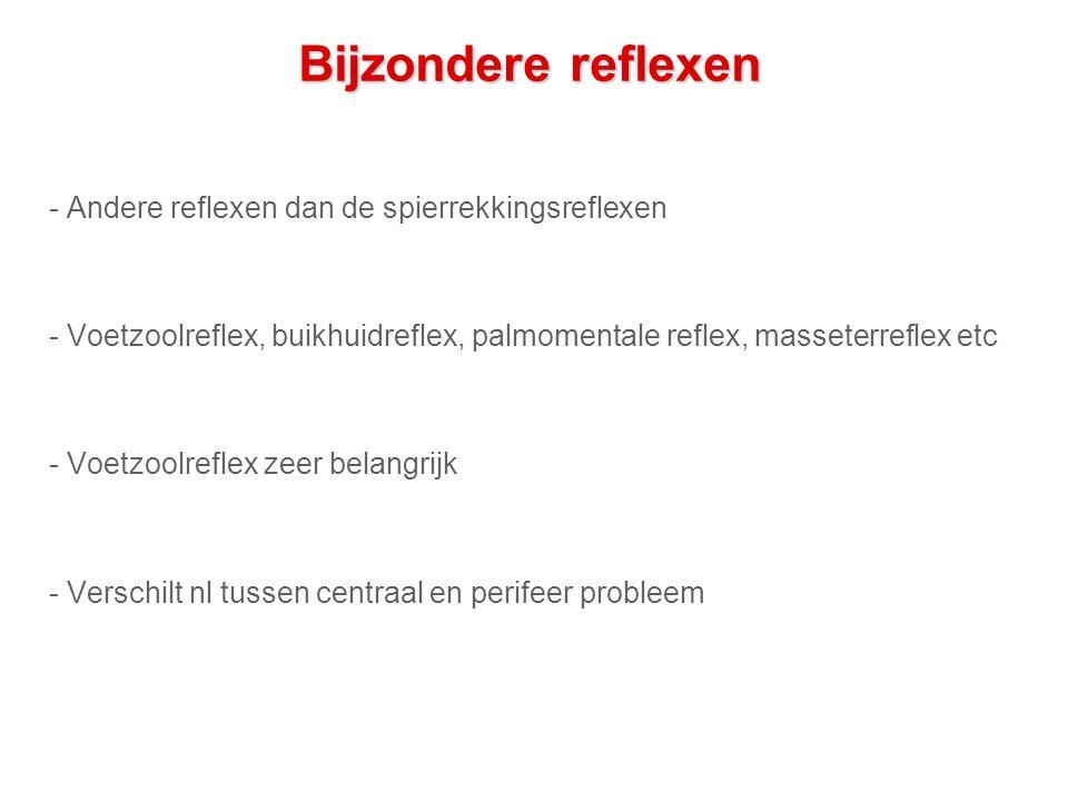 Bijzondere reflexen - Andere reflexen dan de spierrekkingsreflexen - Voetzoolreflex, buikhuidreflex, palmomentale reflex, masseterreflex etc - Voetzoolreflex zeer belangrijk - Verschilt nl tussen centraal en perifeer probleem