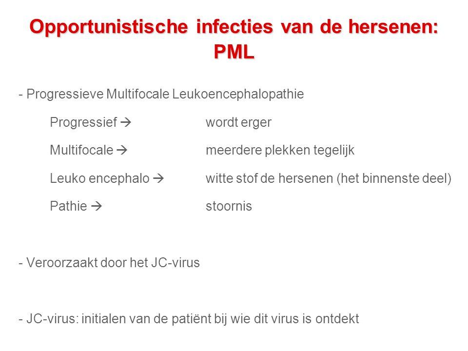 Opportunistische infecties van de hersenen: PML - Progressieve Multifocale Leukoencephalopathie Progressief  wordt erger Multifocale  meerdere plekken tegelijk Leuko encephalo  witte stof de hersenen (het binnenste deel) Pathie  stoornis - Veroorzaakt door het JC-virus - JC-virus: initialen van de patiënt bij wie dit virus is ontdekt